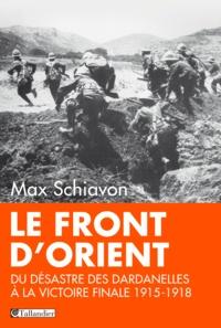 Max Schiavon - Le front d'Orient - Du désastre des Dardanelles à la victoire finale, 1915-1918.