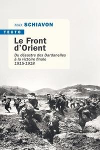 Max Schiavon - Le front d'Orient - Du désastre des Dardanelles à la victoire finale 1915-1918.