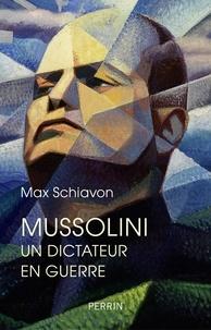 Max Schiavon - Mussolini - Un dictateur en guerre.
