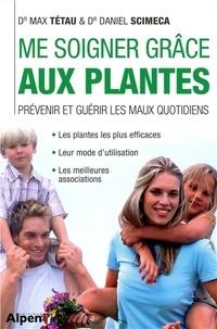 Max Tétau et Daniel Scimeca - Me soigner grâce aux plantes - Prévenir et guérir les maux quotidiens.