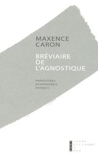 Maxence Caron - Bréviaire de l'agnostique - Paradoxes, aphorismes, poèmes, premières pensées, 1994-1995.