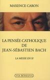Maxence Caron - La pensée catholique de Jean-Sébastien Bach - La Messe en si.
