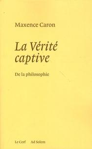 Maxence Caron - La Vérité captive - De la philosophie - Système nouveau de la philosophie et de son histoire passée, présente et à venir.