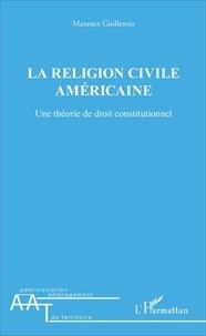 Maxence Guillemin - La religion civile américaine - Une théorie de droit constitutionnel.