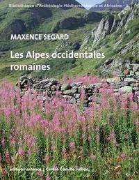 Maxence Segard - Les Alpes occidentales romaines - Développement urbain et exploitation des ressources des régions de montagne (Gaule narbonnaise, Italie, provinces alpines).