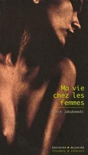 Maxim Jakubowski - Ma vie chez les femmes.