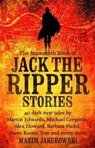 Maxim Jakubowski - The Mammoth Book of Jack the Ripper Stories - 40 dark new tales by Martin Edwards, Michael Gregorio, Alex Howard, Barbara Nadel, Steve Rasnic Tem and many more.