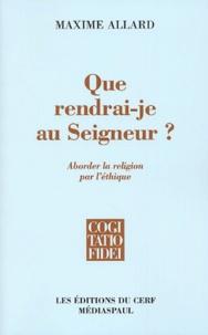 Maxime Allard - Que rendrai-je au Seigneur ? - Aborder la religion par l'éthique.