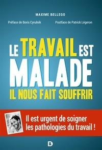 Maxime Bellego - Le travail est malade, il nous fait souffrir - Il est urgent de soigner les pathologies du travail !.