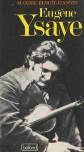 Maxime Benoît-Jeannin et W. C. Brazington - Eugène Ysaye, le dernier romantique - Ou Le sacre du violon.