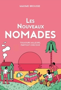 Maxime Brousse - Les nouveaux nomades - Toujours ailleurs, partout chez eux.