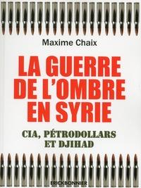 Maxime Chaix - La guerre de l'ombre en Syrie - CIA, pétrodollars et djihad.