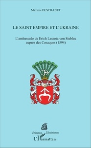 Maxime Deschanet - Le Saint Empire et l'Ukraine - L'ambassade de Erich Lassota von Steblau auprès des Cosaques (1594).