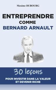 Maxime Dubourg - Entreprendre comme Bernard Arnault - 30 leçons pour investir dans la valeur et devenir riche.
