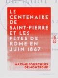 Maxime Fourcheux Montrond (de) - Le Centenaire de Saint-Pierre et les fêtes de Rome en juin 1867.