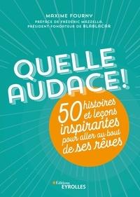 Maxime Fourny et Frédéric Mazzella - Quelle audace ! - 50 histoires et leçons inspirantes pour aller au bout de ses rêves.