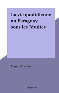 Maxime Haubert - La vie quotidienne au Paraguay sous les Jésuites.