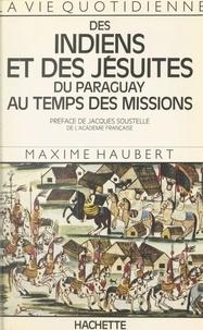 Maxime Haubert et Jacques Soustelle - La vie quotidienne des Indiens et des Jésuites du Paraguay au temps des Missions.