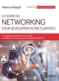 Maxime Maeght - Le guide du networking pour développer votre clientèle - A l'usage des professions du conseil : consultants, avocats, experts-comptables, SSII, etc..