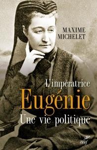 Maxime Michelet - L'impératrice Eugénie - Une vie politique.
