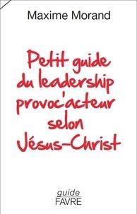 Maxime Morand - Petit guide du leadership provoc'acteur selon Jésus-Christ.