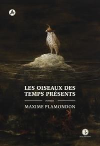 Maxime Plamondon - Les oiseaux des temps présents.