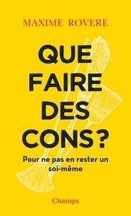 Maxime Rovere - Que faire des cons ? - Pour ne pas en rester un soi-même.