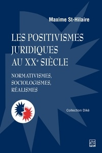 Maxime St-Hilaire - Les positivismes juridiques au XXe siècle. Normativismes, sociologismes, réalismes.