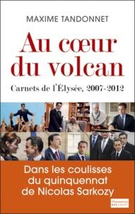 Maxime Tandonnet - Au coeur du volcan - Carnets de l'Elysée, 2007-2012.