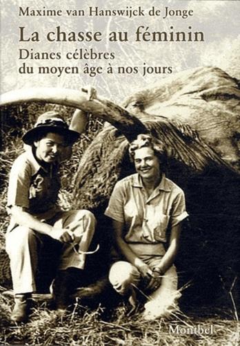 Maxime Van Hanswijck de Jonge - La chasse au féminin - Dianes célèbres du Moyen âge à nos jours.