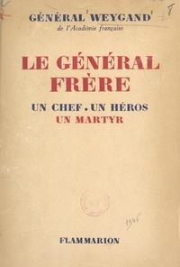 Maxime Weygand - Le Général Frère, un chef, un héros, un martyr.
