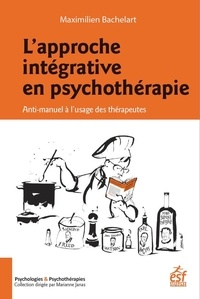 Maximilien Bachelart - L'approche intégrative en psychothérapie - Anti-manuel à l'usage des thérapeutes.
