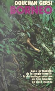 Maximilien Dauber et Douchan Gersi - Bornéo - Dans les ténèbres de la jungle-femelle, la dramatique aventure de trois hommes en plein inconnu.