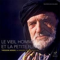 Maximilien Dauber - Le vieil homme et la petite fleur - Théodore Monod, sa dernière grande aventure.