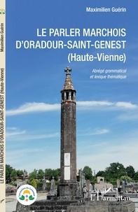Maximilien Guérin - Le parler marchois d'Oradour-Saint-Genest (Haute-Vienne) - Abrégé grammatical et lexique thématique.
