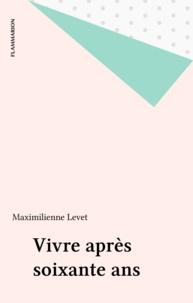 Maximilienne Levet - Vivre après 60 ans - Un exposé pour comprendre, un essai pour réfléchir.