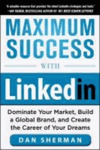 Maximum Success with LinkedIn: Dominate Your Market, Build a Global Brand, and Create the Career of Your Dreams.