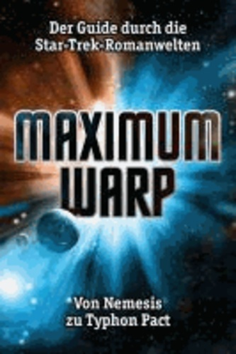 Maximum Warp - Der Guide durch die Star-Trek-Romanwelten - Von Nemesis zu Typhon Pact.