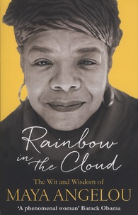 Maya Angelou - Rainbow in the Cloud - The Wit and Wisdom of Maya Angelou.