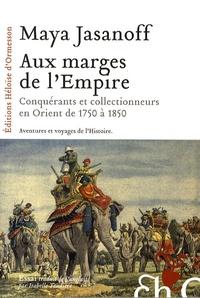 Maya Jasanoff - Aux marges de l'Empire - Conquérants et collectionneurs à l'assaut de l'Orient de 1750 à 1850.