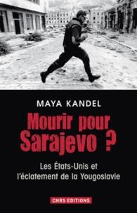 Mourir pour Sarajevo ?- Les Etats-Unis et l'éclatement de la Yougoslavie - Maya Kandel |
