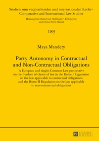 Maya Mandery - Party Autonomy in Contractual and Non-Contractual Obligations - A European and Anglo-Common Law perspective on the freedom of choice of law in the Rome I Regulation on the law applicable to contractual obligations and the Rome II Regulation on the law applicable to non-contractual obligations.