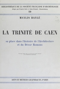 Maylis Baylé et Alain Erlande-Brandenburg - La Trinité de Caen - Sa place dans l'histoire de l'architecture et du décor romans.