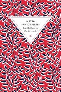 Mayra Santos-Febres - La maîtresse de Carlos Gardel.