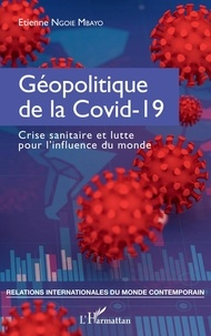 Mbayo etienne Ngoie - Géopolitique de la Covid-19 - Crise sanitaire et lutte pour l'influence du monde.