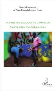 Mbonji Edjenguèlè et Pierre François Edongo Ntede - La violence scolaire au Cameroun - Anthropologie d'un fait quotidien.