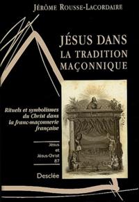 Jérôme Rousse-Lacordaire - Jésus dans la tradition maçonnique - Rituels et symbolismes du Christ dans la franc-maçonnerie française.