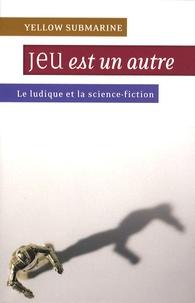 Nicolas Lozzi et Jean-Philippe Jaworski - Yellow Submarine N° 134 : Jeu est un autre - Le ludique et la science-fiction.