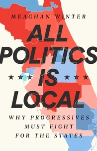 Meaghan Winter - All Politics Is Local - Why Progressives Must Fight for the States.