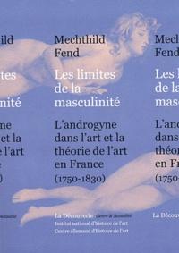 Mechthild Fend - Les limites de la masculinité - L'androgyne dans l'art et la théorie de l'art en France, 1750-1830.
